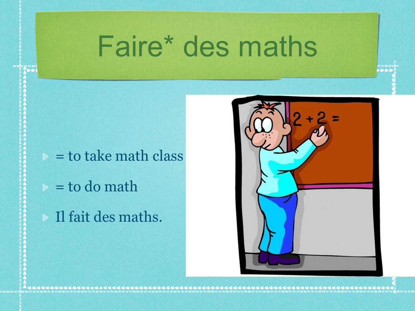 Faire* des maths = to take math class = to do math Il fait des maths.