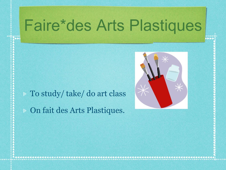 Faire*des Arts Plastiques To study/ take/ do art class On fait des Arts Plastiques.