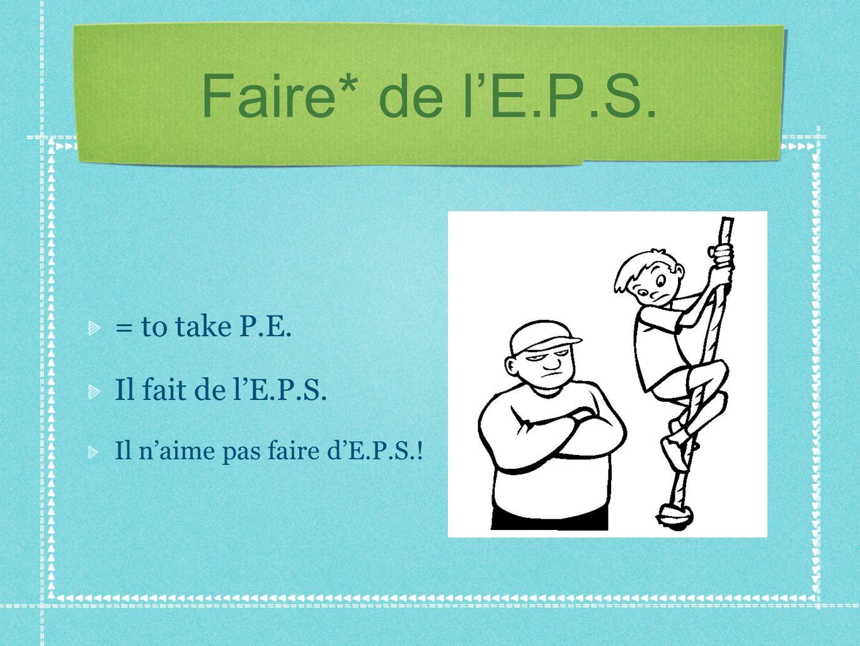 Faire* de lE.P.S. = to take P.E. Il fait de lE.P.S. Il naime pas faire dE.P.S.!