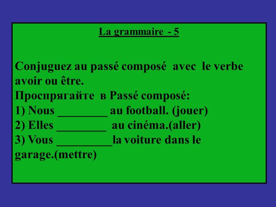 La grammaire - 5 Conjuguez au passé composé avec le verbe avoir ou être. Проспрягайте в Passé composé: 1) Nous ________ au football. (jouer) 2) Elles