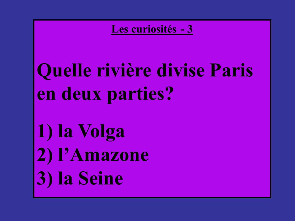 Les curiosités - 3 Quelle rivière divise Paris en deux parties? 1) la Volga 2) lAmazone 3) la Seine