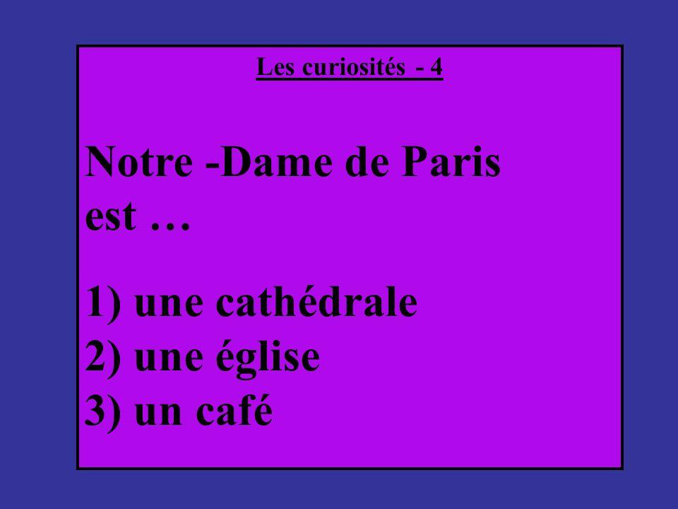 Les curiosités - 4 Notre -Dame de Paris est … 1) une cathédrale 2) une église 3) un café
