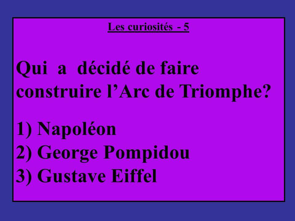 Les curiosités - 5 Qui a décidé de faire construire lArc de Triomphe? 1) Napoléon 2) George Pompidou 3) Gustave Eiffel