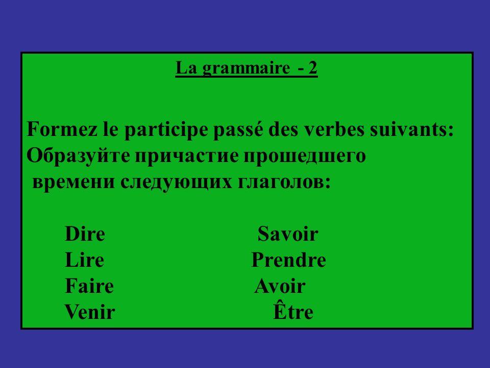 La grammaire - 2 Formez le participe passé des verbes suivants: Образуйте причастие прошедшего времени следующих глаголов: Dire Savoir Lire Prendre Fa