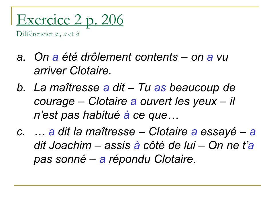 Exercice 2 p. 206 Différencier as, a et à a.On a été drôlement contents – on a vu arriver Clotaire. b.La maîtresse a dit – Tu as beaucoup de courage –