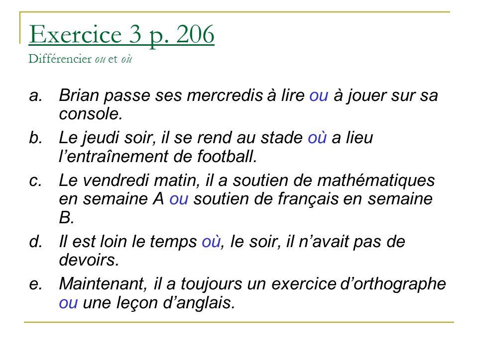 Exercice 3 p. 206 Différencier ou et où a.Brian passe ses mercredis à lire ou à jouer sur sa console. b.Le jeudi soir, il se rend au stade où a lieu l
