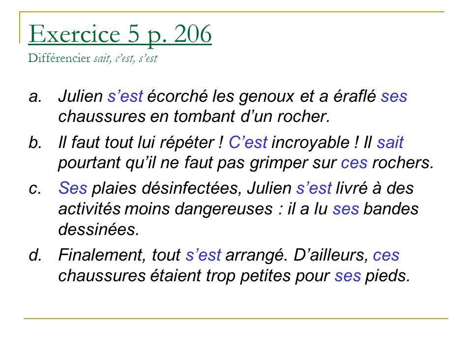 Exercice 5 p. 206 Différencier sait, cest, sest a.Julien sest écorché les genoux et a éraflé ses chaussures en tombant dun rocher. b.Il faut tout lui
