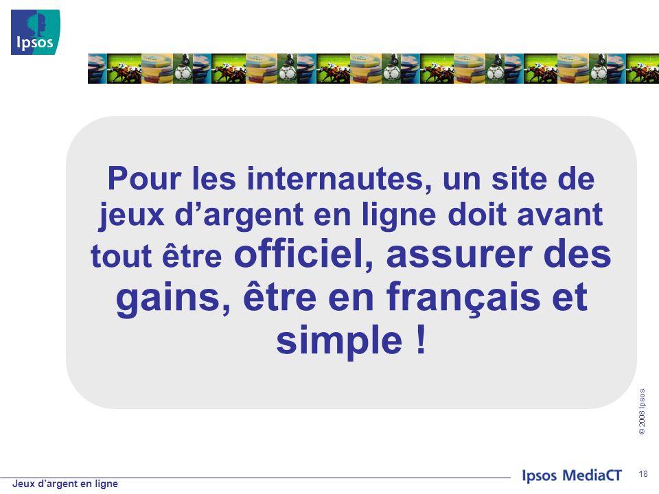 Jeux dargent en ligne © 2008 Ipsos 18 Pour les internautes, un site de jeux dargent en ligne doit avant tout être officiel, assurer des gains, être en français et simple !