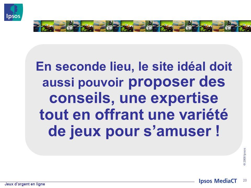 Jeux dargent en ligne © 2008 Ipsos 20 En seconde lieu, le site idéal doit aussi pouvoir proposer des conseils, une expertise tout en offrant une variété de jeux pour samuser !