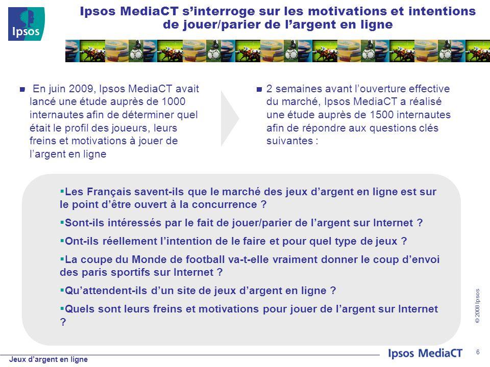 Jeux dargent en ligne © 2008 Ipsos 6 Ipsos MediaCT sinterroge sur les motivations et intentions de jouer/parier de largent en ligne En juin 2009, Ipsos MediaCT avait lancé une étude auprès de 1000 internautes afin de déterminer quel était le profil des joueurs, leurs freins et motivations à jouer de largent en ligne 2 semaines avant louverture effective du marché, Ipsos MediaCT a réalisé une étude auprès de 1500 internautes afin de répondre aux questions clés suivantes : Les Français savent-ils que le marché des jeux dargent en ligne est sur le point dêtre ouvert à la concurrence .