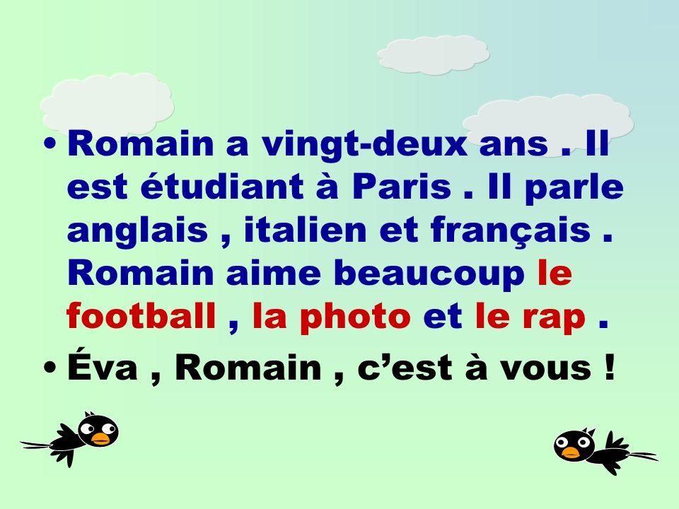 Romain a vingt-deux ans.Il est étudiant à Paris. Il parle anglais, italien et français.