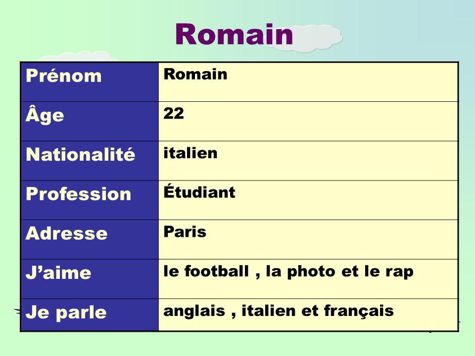 Romain Prénom Romain Âge 22 Nationalité italien Profession Étudiant Adresse Paris Jaime le football, la photo et le rap Je parle anglais, italien et français