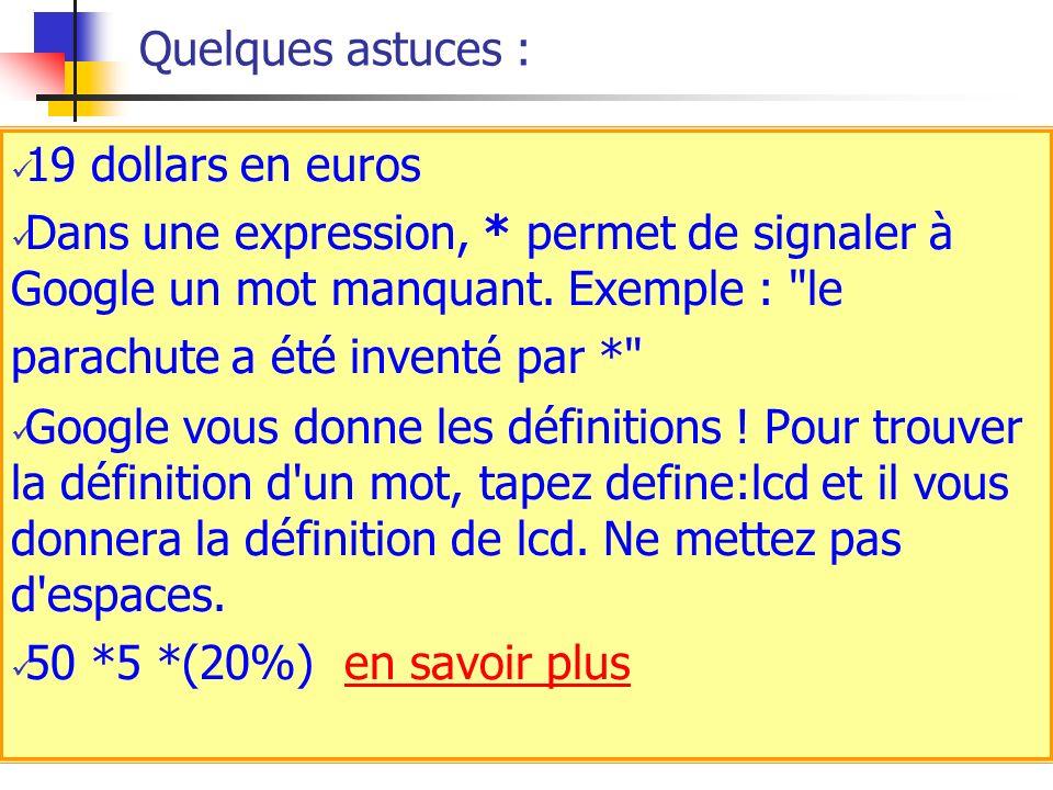 Quelques astuces : 19 dollars en euros Dans une expression, * permet de signaler à Google un mot manquant. Exemple :