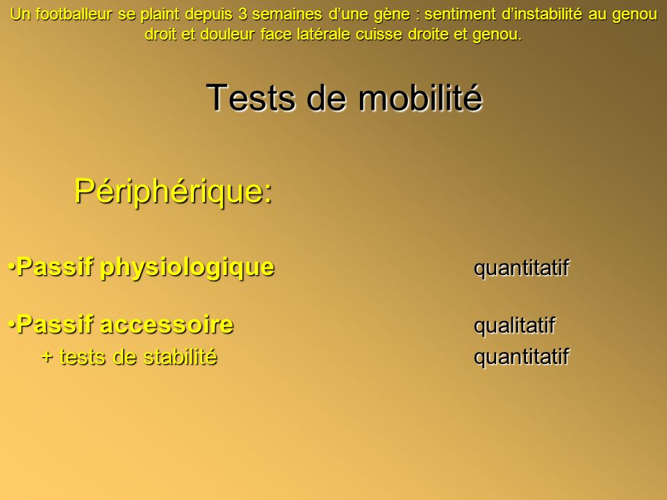 Tests de mobilité Périphérique: Passif physiologique quantitatifPassif physiologique quantitatif Passif accessoire qualitatifPassif accessoire qualita
