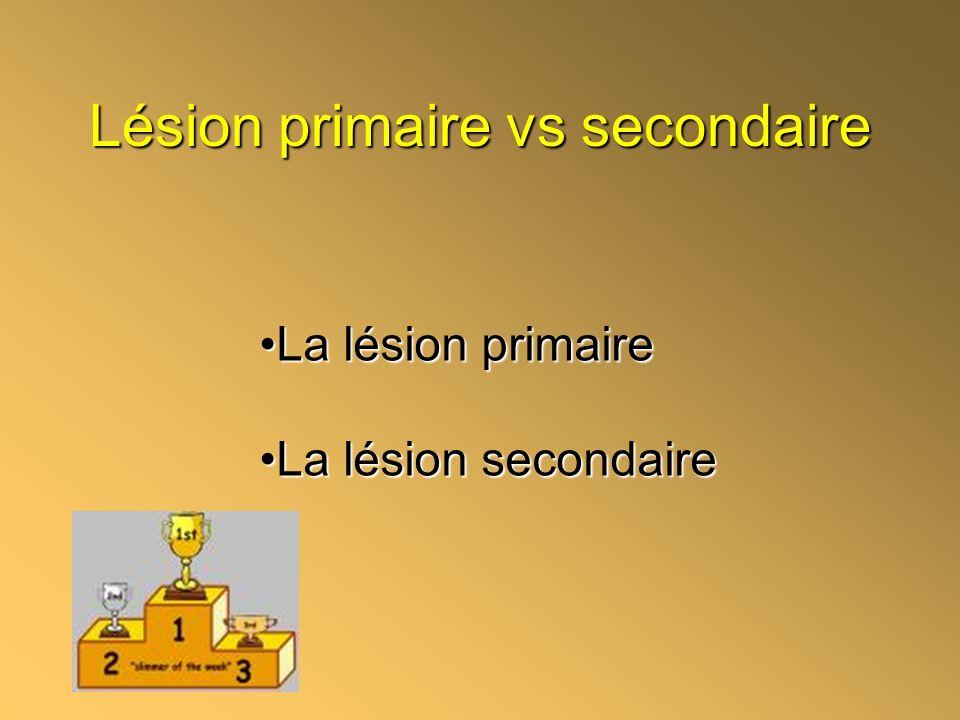 Lésion primaire vs secondaire La lésion primaireLa lésion primaire La lésion secondaireLa lésion secondaire