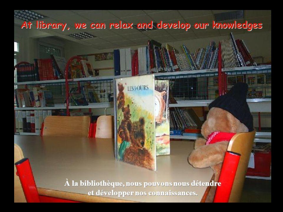 At library, we can relax and develop our knowledges À la bibliothèque, nous pouvons nous détendre et développer nos connaissances.