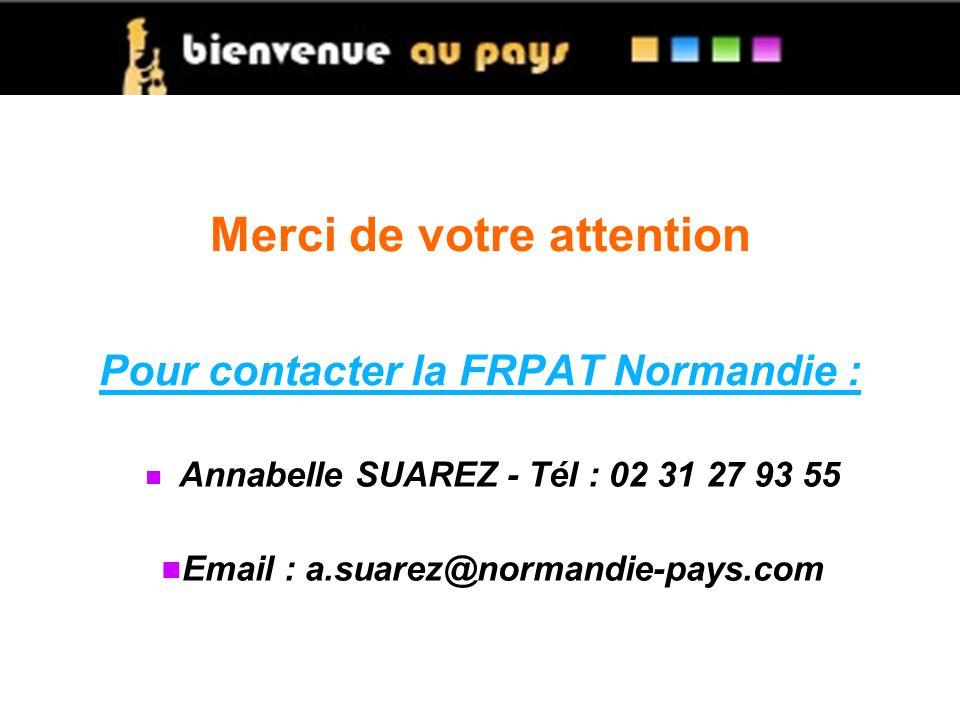 Merci de votre attention Annabelle SUAREZ - Tél : 02 31 27 93 55 Email : a.suarez@normandie-pays.com Pour contacter la FRPAT Normandie :