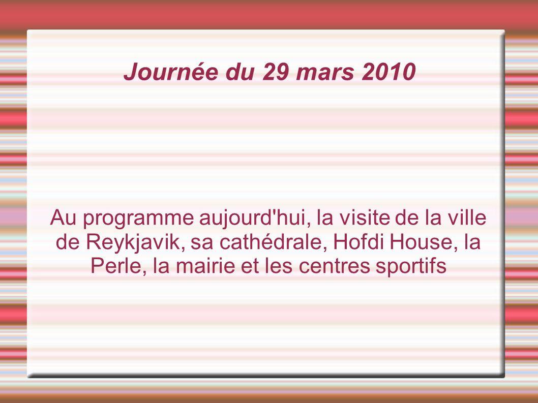 Journée du 29 mars 2010 Au programme aujourd hui, la visite de la ville de Reykjavik, sa cathédrale, Hofdi House, la Perle, la mairie et les centres sportifs