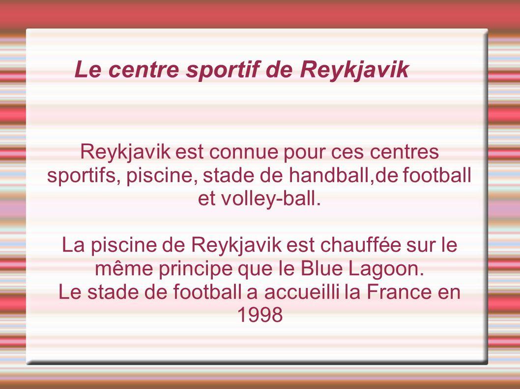 Le centre sportif de Reykjavik Reykjavik est connue pour ces centres sportifs, piscine, stade de handball,de football et volley-ball.