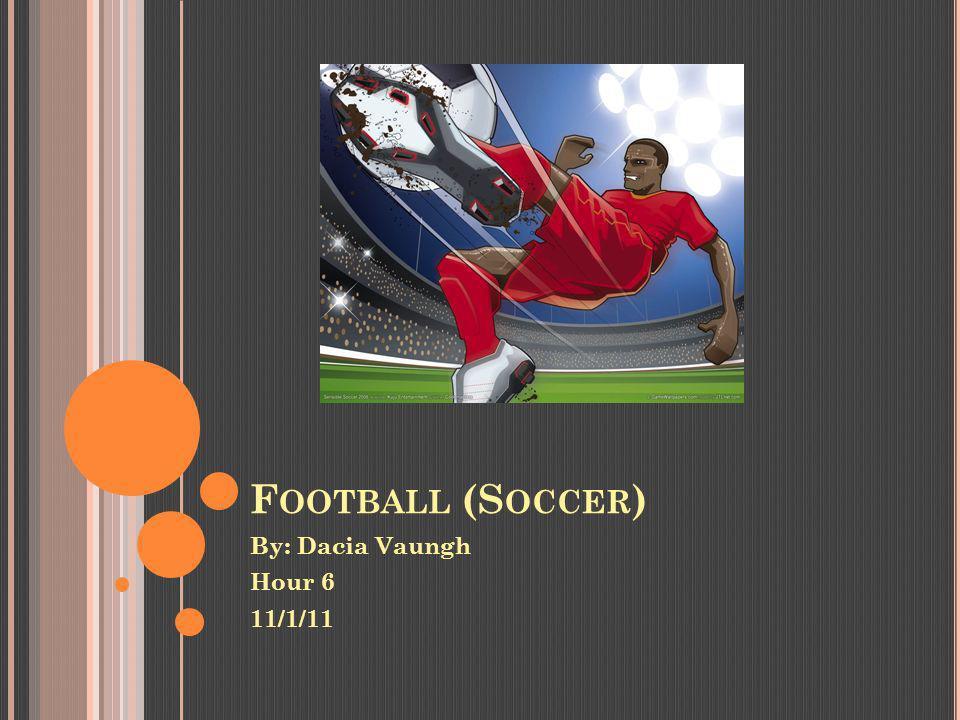F OOTBALL (S OCCER ) By: Dacia Vaungh Hour 6 11/1/11