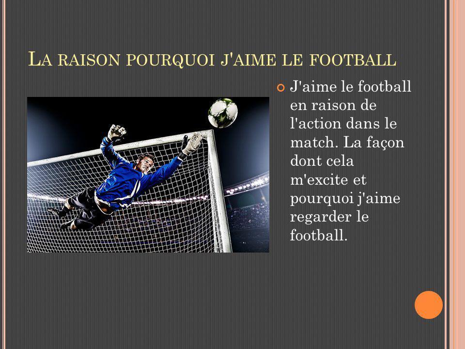 L A RAISON POURQUOI J AIME LE FOOTBALL J aime le football en raison de l action dans le match.