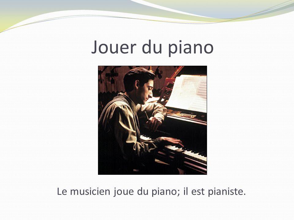 Jouer du piano Le musicien joue du piano; il est pianiste.