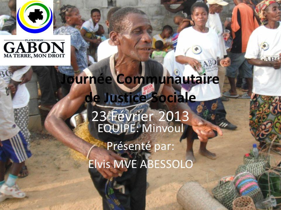 Journée Communautaire de Justice Sociale 23 Février 2013 EQUIPE: Minvoul Présenté par: Elvis MVE ABESSOLO