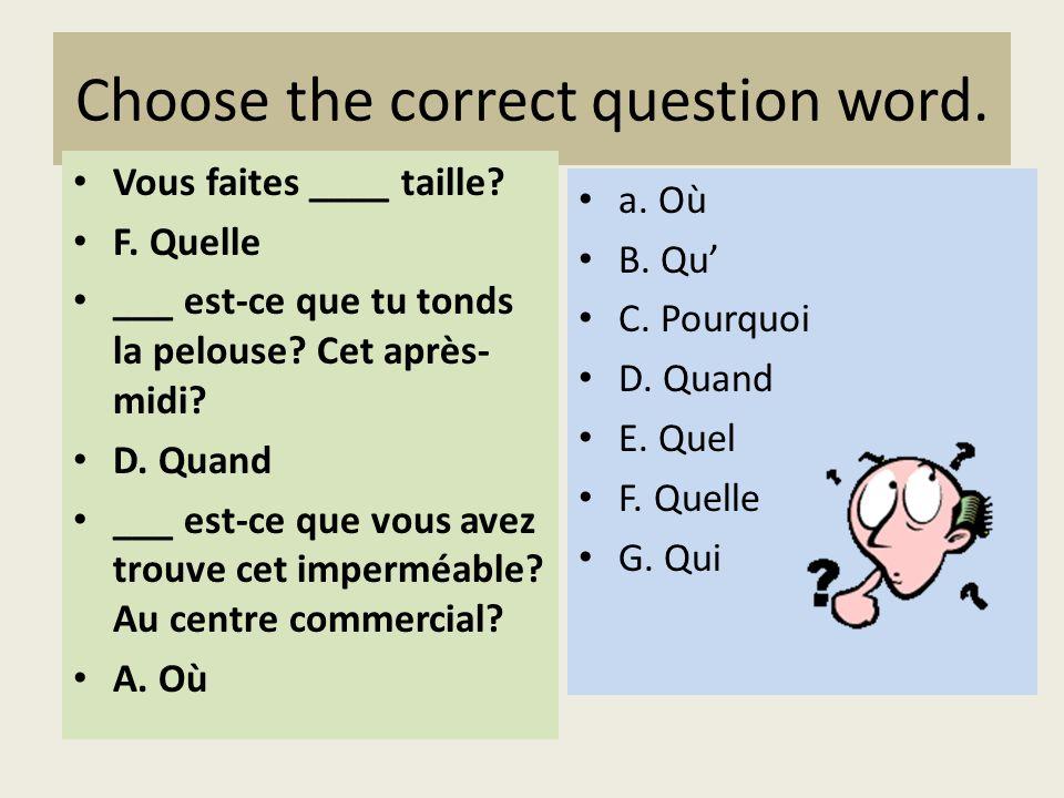 Choose the correct question word. Vous faites ____ taille? F. Quelle ___ est-ce que tu tonds la pelouse? Cet après- midi? D. Quand ___ est-ce que vous