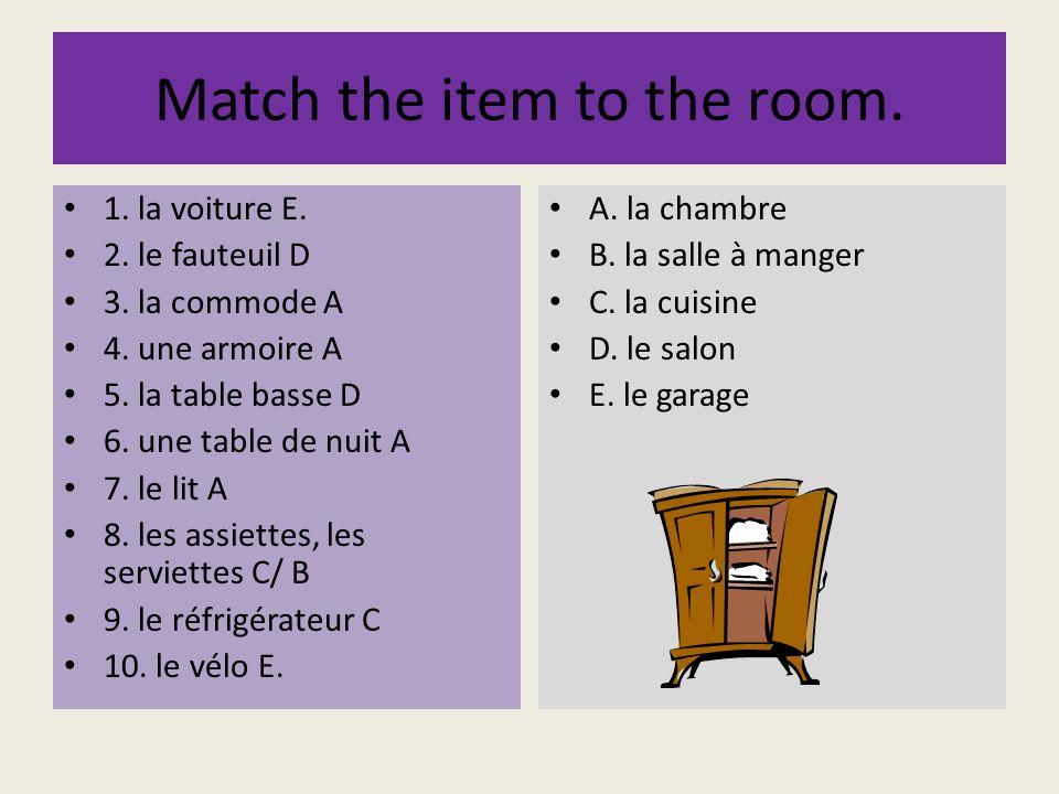Match the item to the room. 1. la voiture E. 2. le fauteuil D 3. la commode A 4. une armoire A 5. la table basse D 6. une table de nuit A 7. le lit A