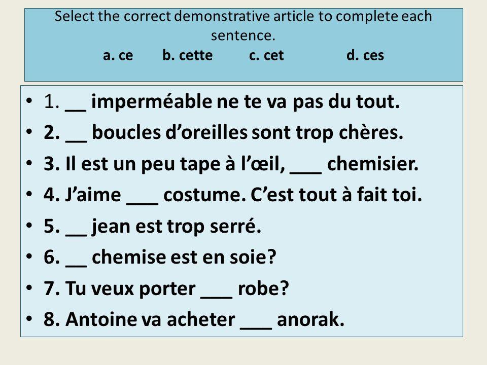 Select the correct demonstrative article to complete each sentence. a. ce b. cettec. cetd. ces 1. __ imperméable ne te va pas du tout. 2. __ boucles d