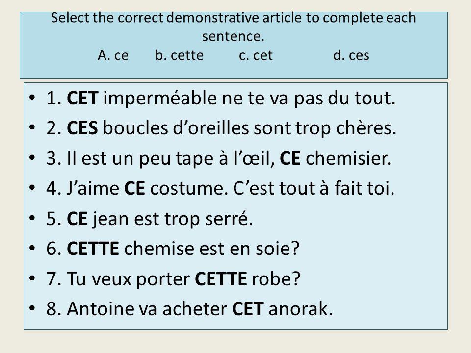 Select the correct demonstrative article to complete each sentence. A. ce b. cettec. cetd. ces 1. CET imperméable ne te va pas du tout. 2. CES boucles