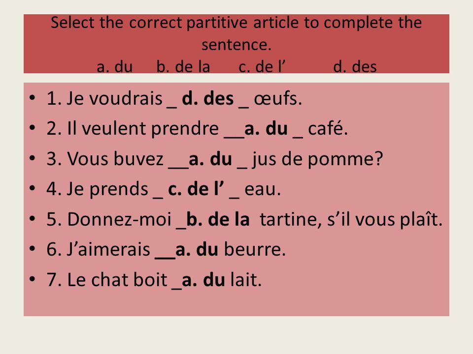 Select the correct partitive article to complete the sentence. a. du b. de lac. de ld. des 1. Je voudrais _ d. des _ œufs. 2. Il veulent prendre __a.