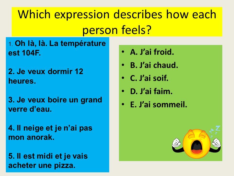 Which expression describes how each person feels? A. Jai froid. B. Jai chaud. C. Jai soif. D. Jai faim. E. Jai sommeil. 1. Oh là, là. La température e