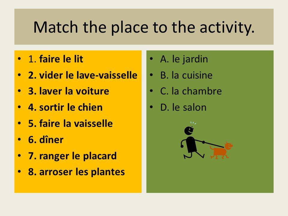 Match the place to the activity. 1. faire le lit 2. vider le lave-vaisselle 3. laver la voiture 4. sortir le chien 5. faire la vaisselle 6. dîner 7. r