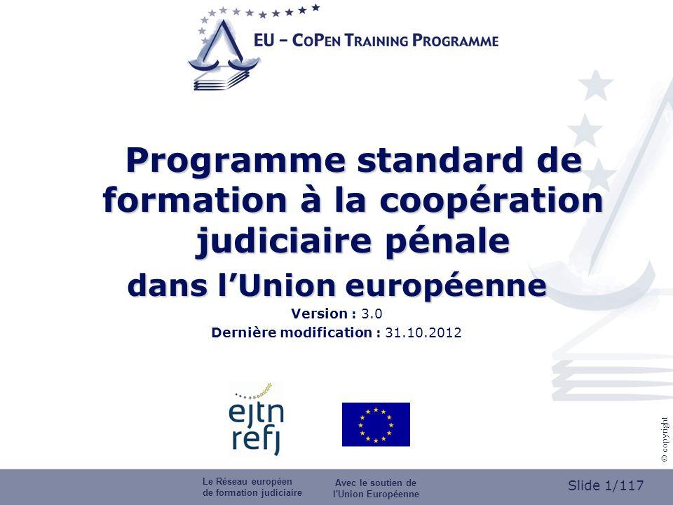 Slide 1/117 © copyright Programme standard de formation à la coopération judiciaire pénale dans lUnion européenne Version : 3.0 Dernière modification : 31.10.2012 Le Réseau européen de formation judiciaire Avec le soutien de l Union Européenne