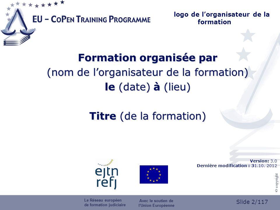 Slide 2/117 © copyright logo de lorganisateur de la formation Formation organisée par (nom de lorganisateur de la formation) le (date) à (lieu) Titre (de la formation) Version: 3.0 Dernière modification : 31.10.