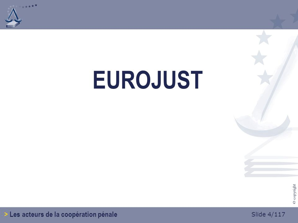 Slide 4/117 © copyright EUROJUST > Les acteurs de la coopération pénale