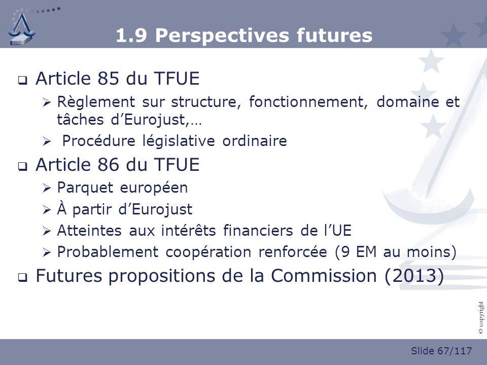 Slide 67/117 © copyright 1.9 Perspectives futures Article 85 du TFUE Règlement sur structure, fonctionnement, domaine et tâches dEurojust,… Procédure législative ordinaire Article 86 du TFUE Parquet européen À partir dEurojust Atteintes aux intérêts financiers de lUE Probablement coopération renforcée (9 EM au moins) Futures propositions de la Commission (2013)