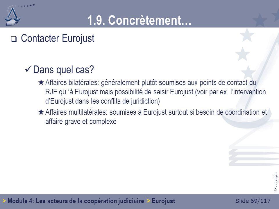 Slide 69/117 © copyright 1.9. Concrètement… Contacter Eurojust Dans quel cas.