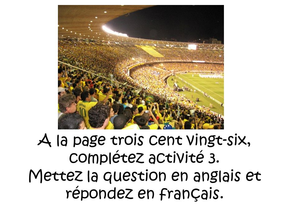 A la page trois cent vingt-six, complétez activité 3. Mettez la question en anglais et répondez en français.