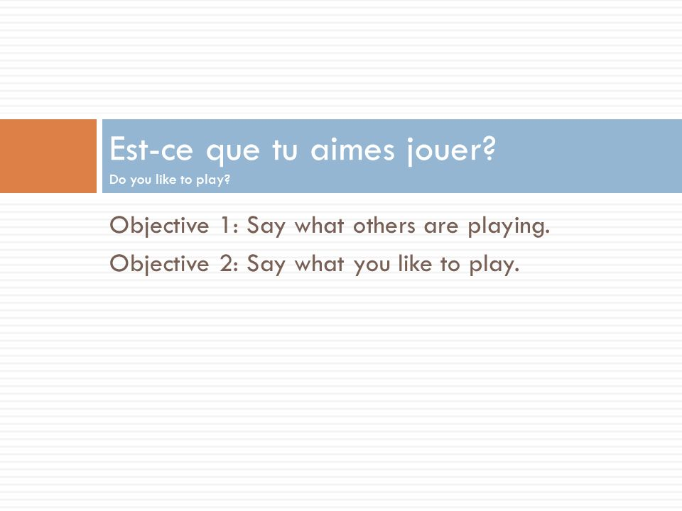 Objective 1: Say what others are playing.Objective 2: Say what you like to play.