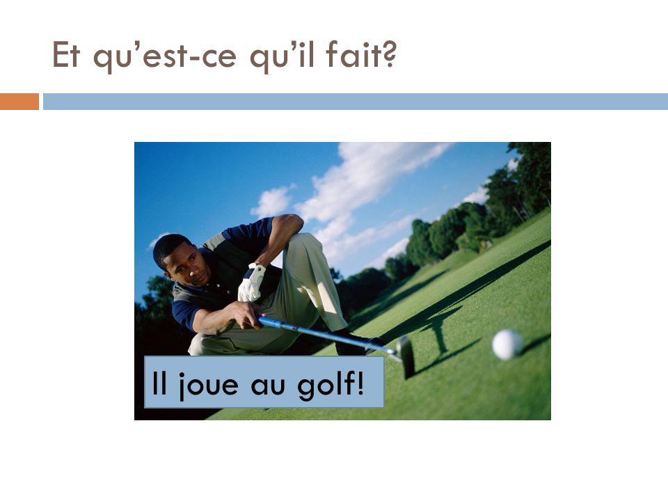 Et quest-ce que tu fais? Je joue au golf!