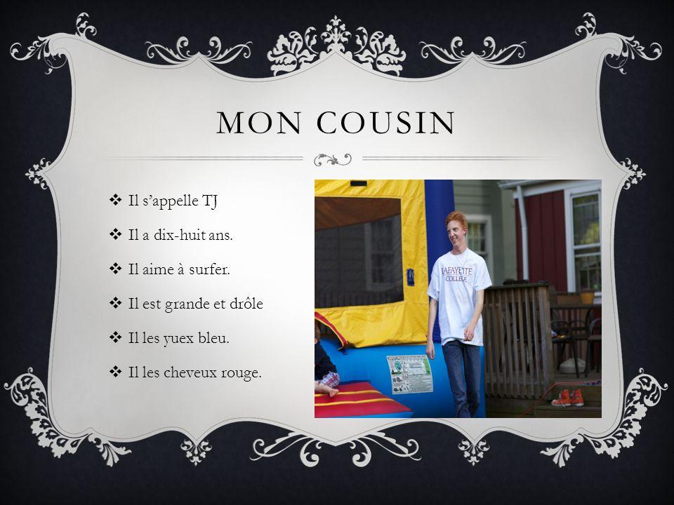 MON COUSIN Il sappelle TJ Il a dix-huit ans. Il aime à surfer. Il est grande et drôle Il les yuex bleu. Il les cheveux rouge.