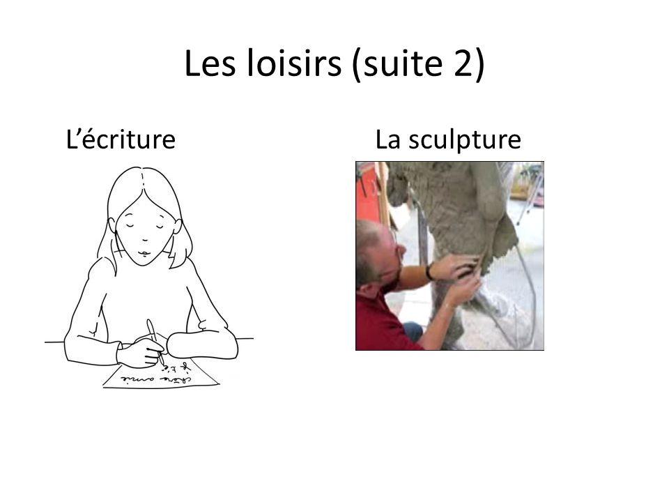 Les loisirs (suite 2) LécritureLa sculpture