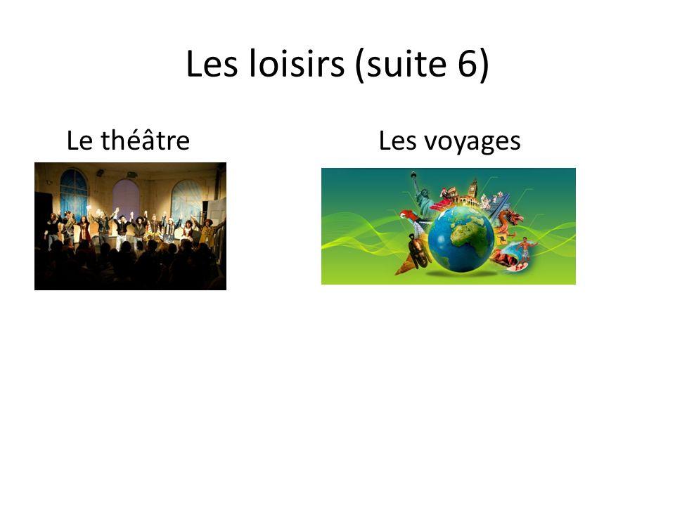 Les loisirs (suite 6) Le théâtreLes voyages