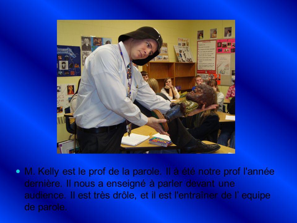 M. Kelly est le prof de la parole. Il à été notre prof l'année dernière. Il nous a enseigné à parler devant une audience. Il est très drôle, et il est