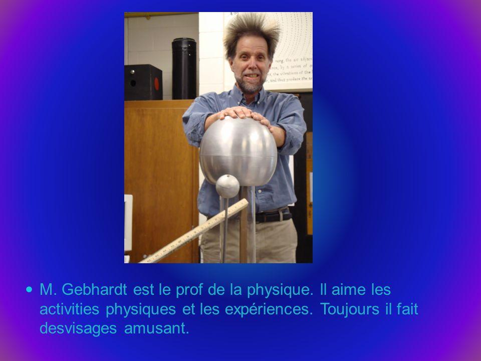 M. Gebhardt est le prof de la physique. ll aime les activities physiques et les expériences. Toujours il fait desvisages amusant.