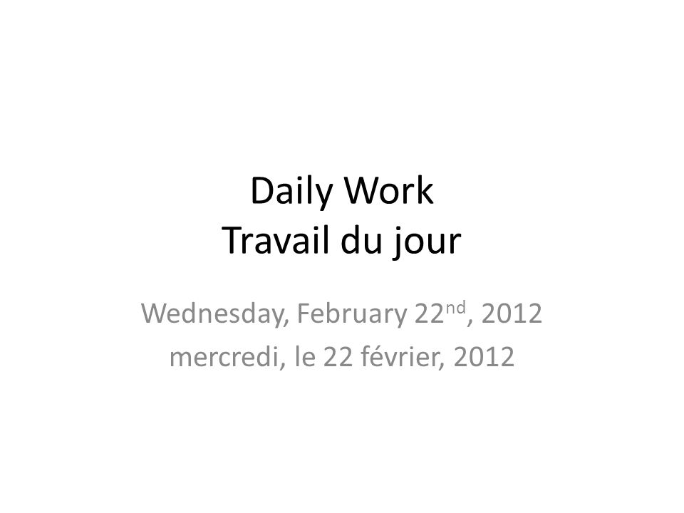 Daily Work Travail du jour Wednesday, February 22 nd, 2012 mercredi, le 22 février, 2012