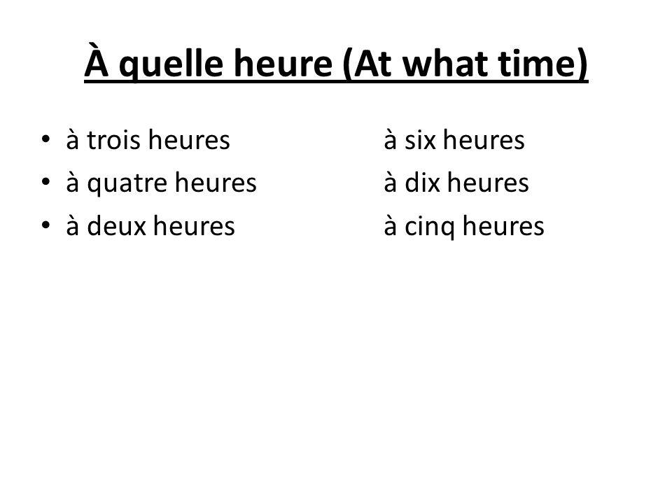 À quelle heure (At what time) à trois heures à six heures à quatre heures à dix heures à deux heures à cinq heures