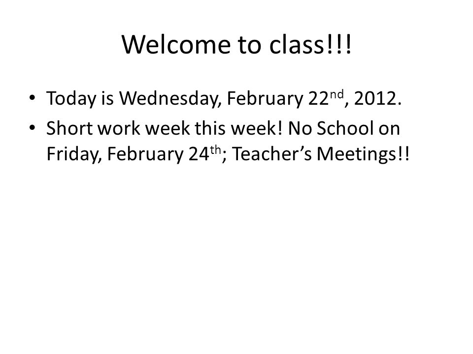 Welcome to class!!! Today is Wednesday, February 22 nd, 2012. Short work week this week! No School on Friday, February 24 th ; Teachers Meetings!!
